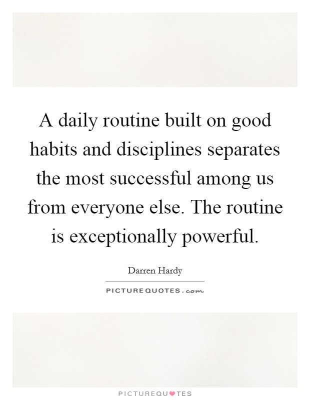 A daily routine built on good habits and disciplines separates the most successful among us from everyone else. The routine is exceptionally powerful Picture Quote #1