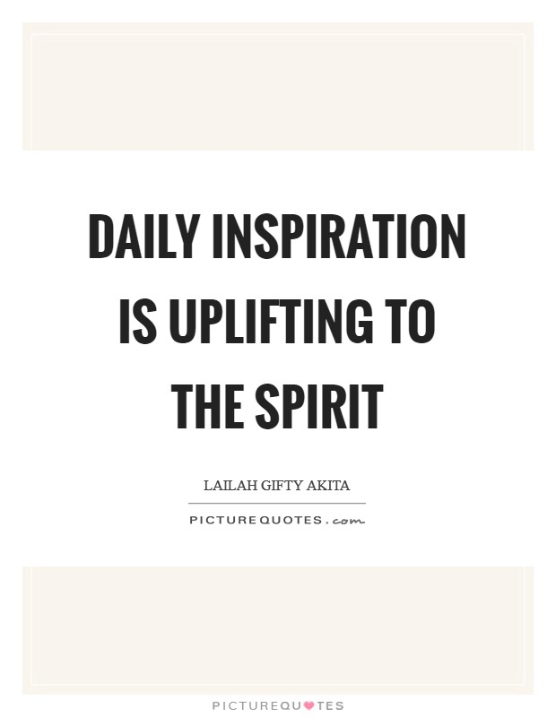 Daily inspiration is uplifting to the spirit Picture Quote #1