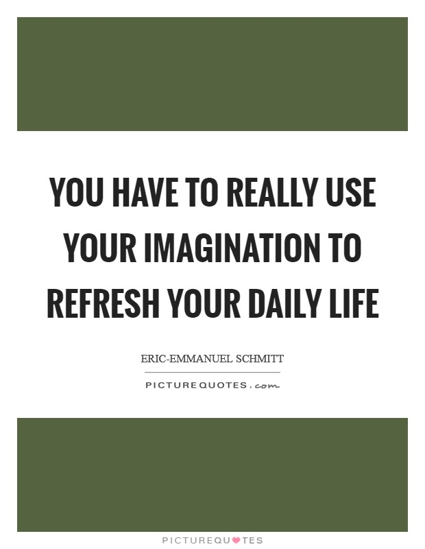 You have to really use your imagination to refresh your daily life Picture Quote #1