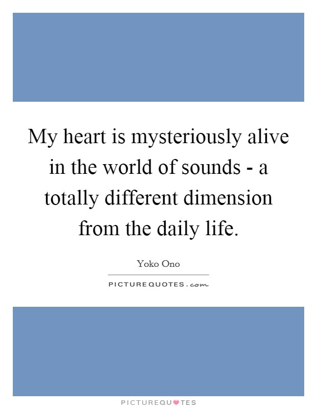 My heart is mysteriously alive in the world of sounds - a totally different dimension from the daily life Picture Quote #1
