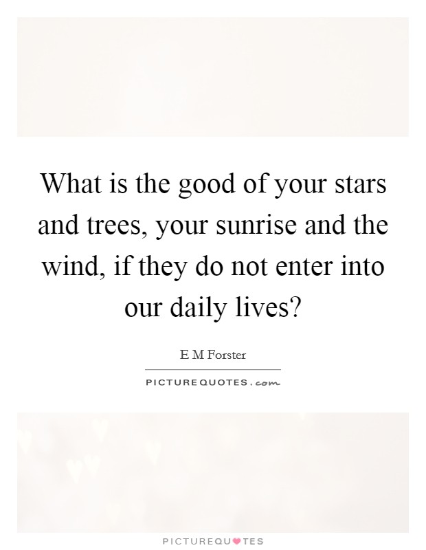 What is the good of your stars and trees, your sunrise and the wind, if they do not enter into our daily lives? Picture Quote #1