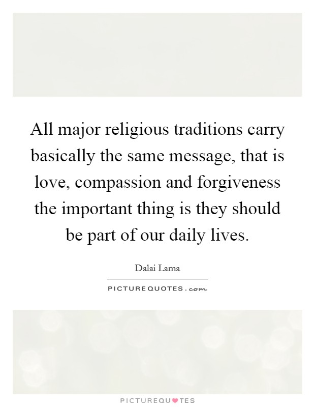 All major religious traditions carry basically the same message, that is love, compassion and forgiveness the important thing is they should be part of our daily lives Picture Quote #1