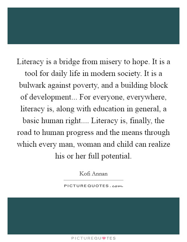 Literacy is a bridge from misery to hope. It is a tool for daily life in modern society. It is a bulwark against poverty, and a building block of development... For everyone, everywhere, literacy is, along with education in general, a basic human right.... Literacy is, finally, the road to human progress and the means through which every man, woman and child can realize his or her full potential Picture Quote #1