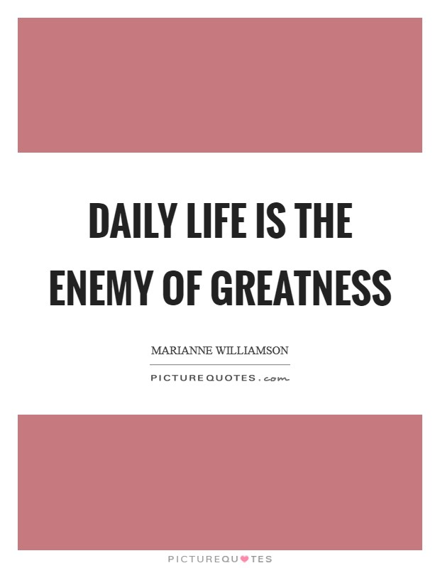 Daily life is the enemy of greatness Picture Quote #1