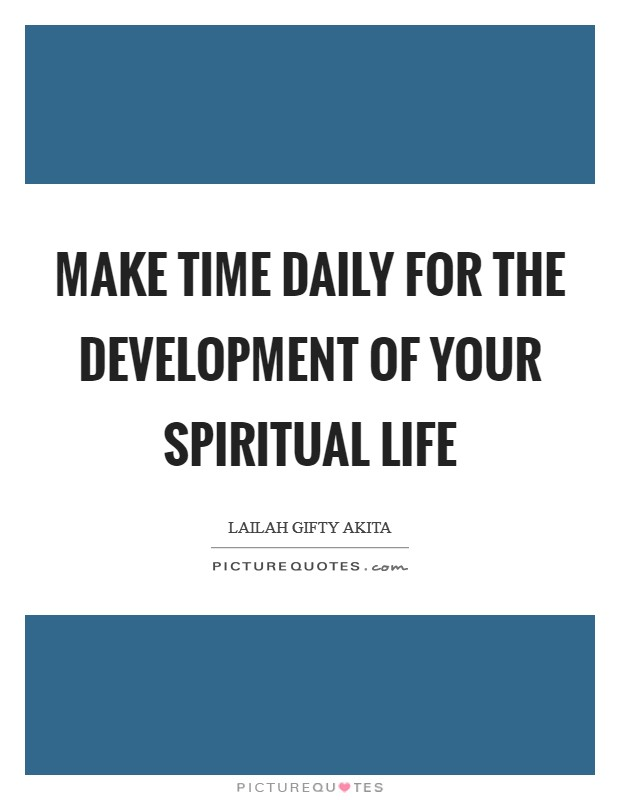 Make time daily for the development of your spiritual life Picture Quote #1