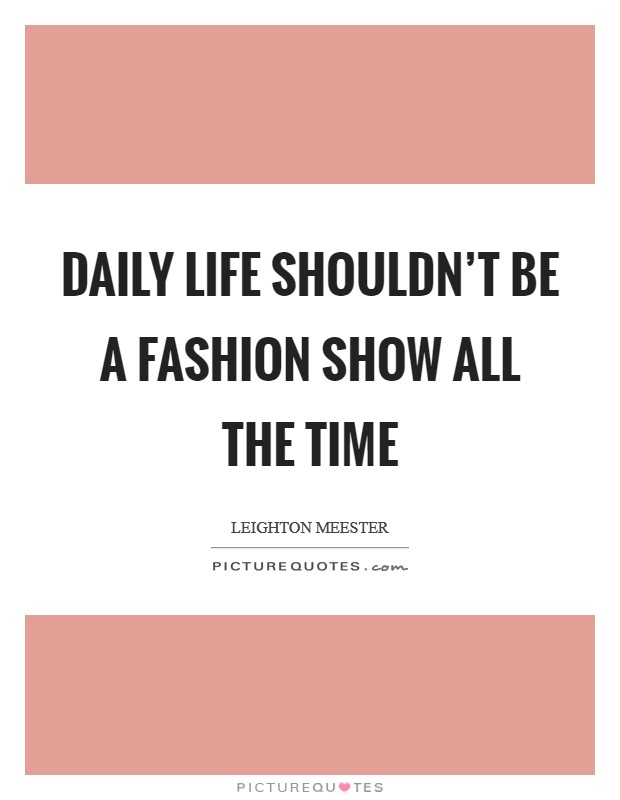 Daily life shouldn't be a fashion show all the time Picture Quote #1