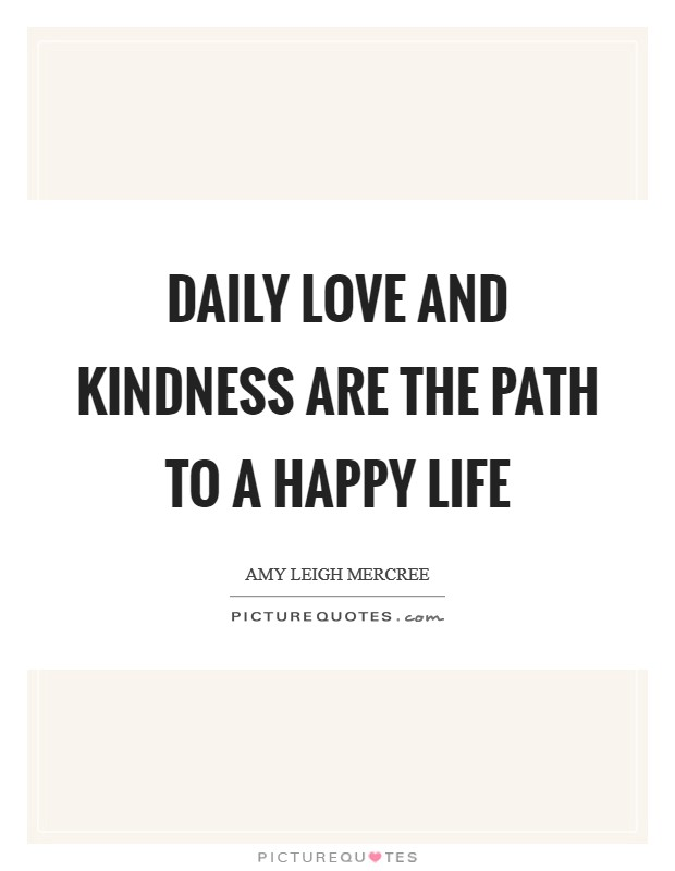 Daily love and kindness are the path to a happy life Picture Quote #1