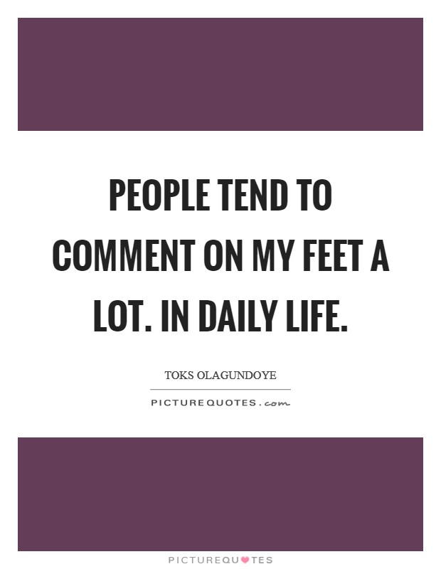 People tend to comment on my feet a lot. In daily life Picture Quote #1