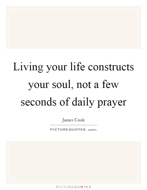 Living your life constructs your soul, not a few seconds of daily prayer Picture Quote #1