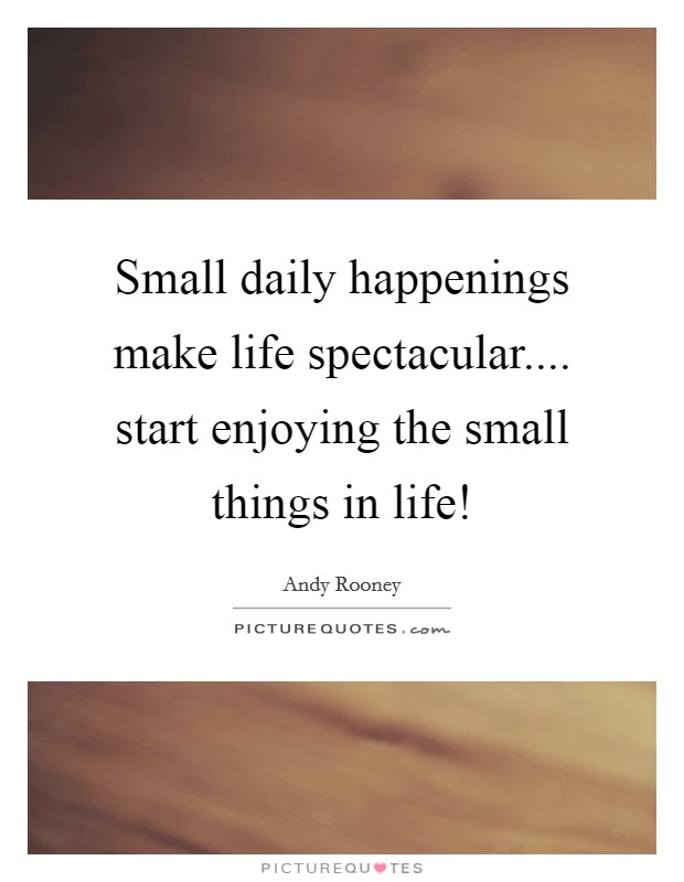 Small daily happenings make life spectacular.... start enjoying the small things in life! Picture Quote #1
