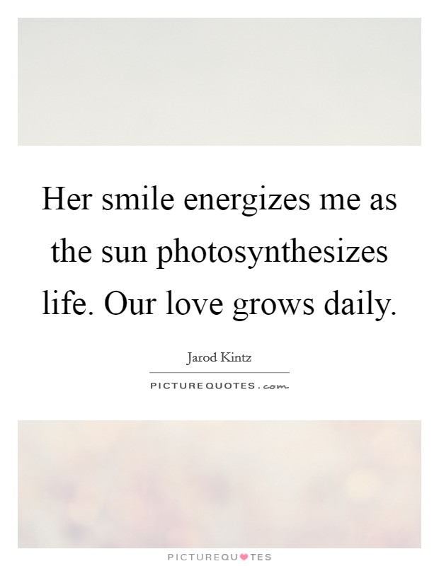 Her smile energizes me as the sun photosynthesizes life. Our love grows daily. Picture Quote #1