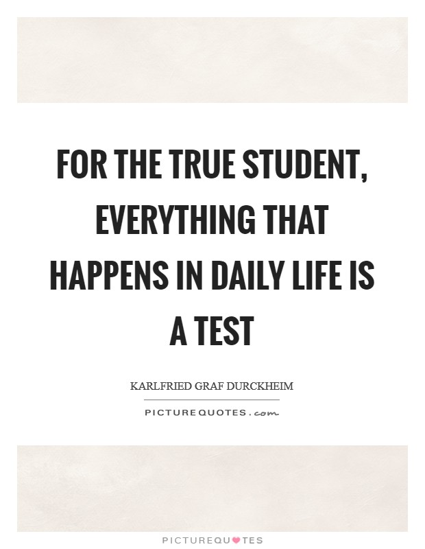 For the true student, everything that happens in daily life is a test Picture Quote #1