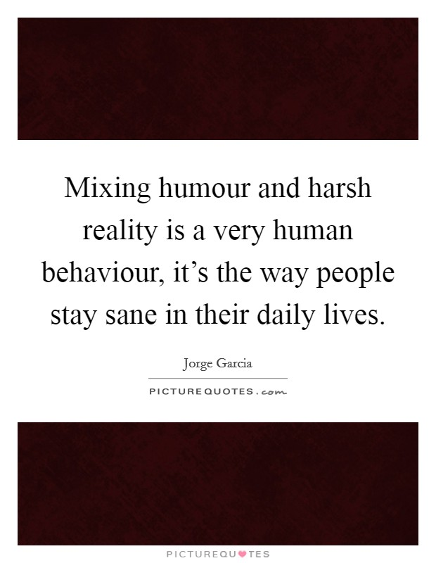 Mixing humour and harsh reality is a very human behaviour, it's the way people stay sane in their daily lives Picture Quote #1
