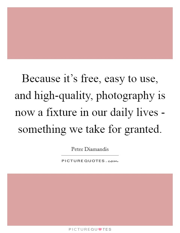 Because it's free, easy to use, and high-quality, photography is now a fixture in our daily lives - something we take for granted Picture Quote #1