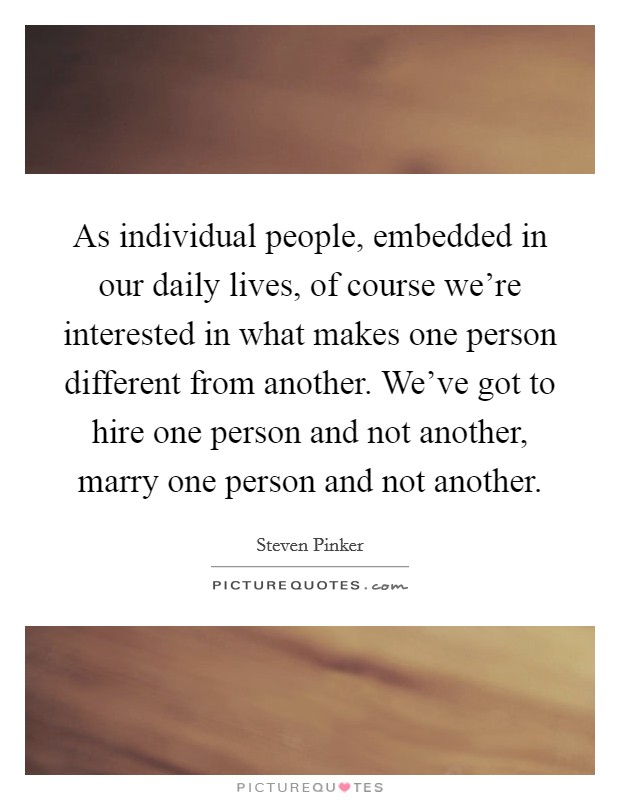 As individual people, embedded in our daily lives, of course we're interested in what makes one person different from another. We've got to hire one person and not another, marry one person and not another Picture Quote #1
