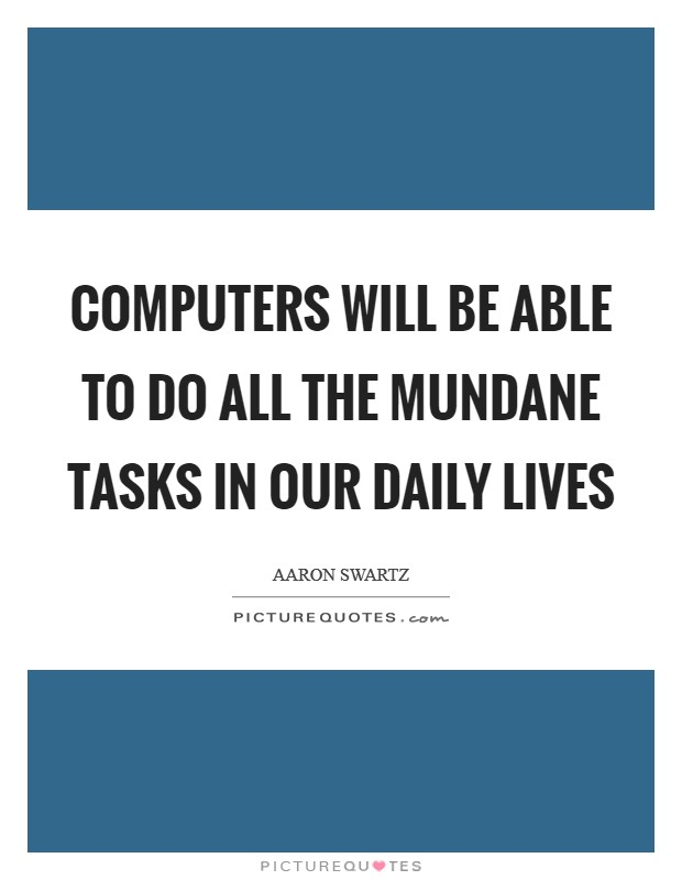 Computers will be able to do all the mundane tasks in our daily lives Picture Quote #1