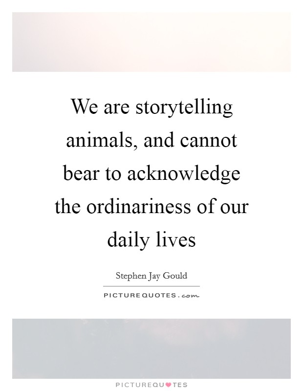 We are storytelling animals, and cannot bear to acknowledge the ordinariness of our daily lives Picture Quote #1