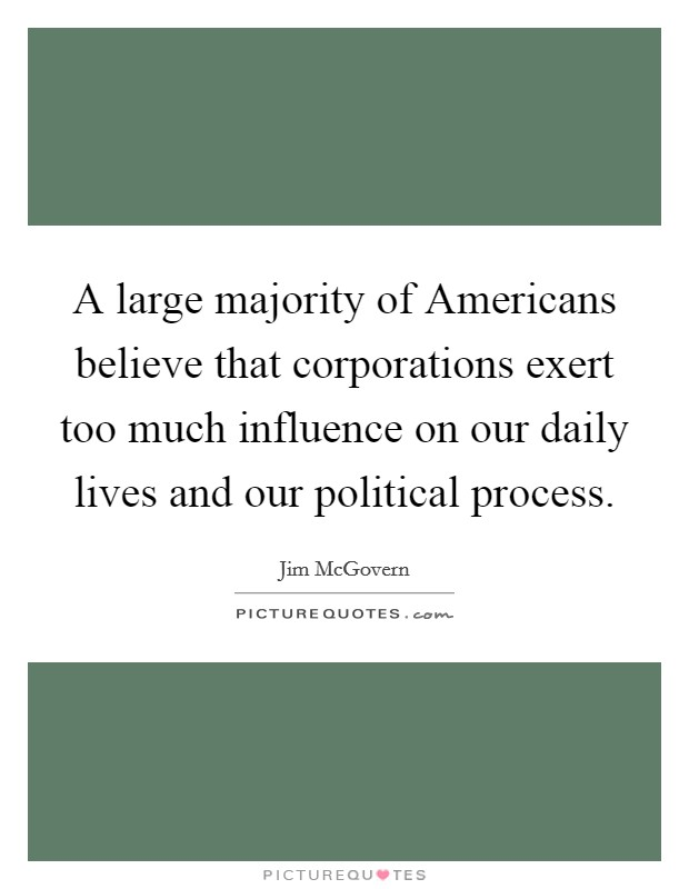 A large majority of Americans believe that corporations exert too much influence on our daily lives and our political process Picture Quote #1