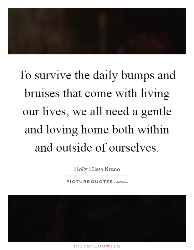 To survive the daily bumps and bruises that come with living our lives, we all need a gentle and loving home both within and outside of ourselves. Picture Quote #1
