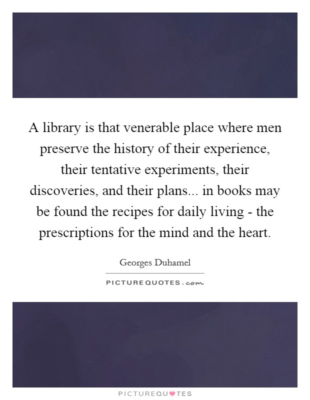 A library is that venerable place where men preserve the history of their experience, their tentative experiments, their discoveries, and their plans... in books may be found the recipes for daily living - the prescriptions for the mind and the heart. Picture Quote #1