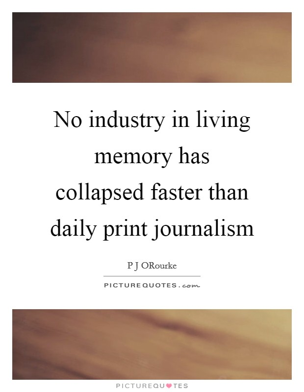 No industry in living memory has collapsed faster than daily print journalism Picture Quote #1