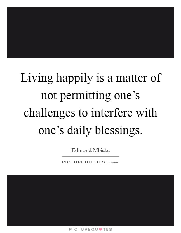 Living happily is a matter of not permitting one's challenges to interfere with one's daily blessings. Picture Quote #1