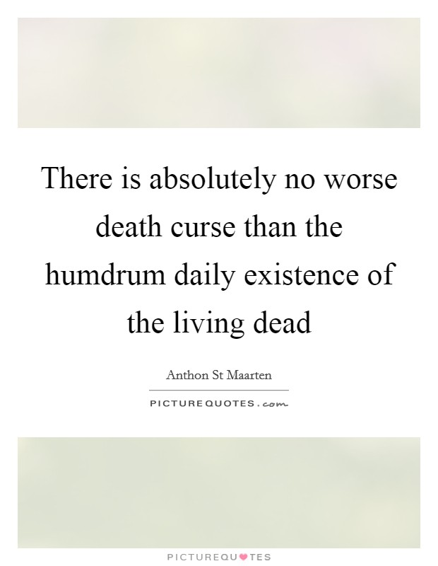 There is absolutely no worse death curse than the humdrum daily existence of the living dead Picture Quote #1