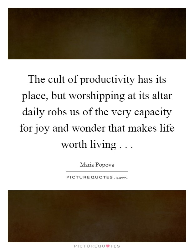 The cult of productivity has its place, but worshipping at its altar daily robs us of the very capacity for joy and wonder that makes life worth living . . . Picture Quote #1