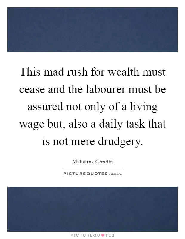 This mad rush for wealth must cease and the labourer must be assured not only of a living wage but, also a daily task that is not mere drudgery. Picture Quote #1