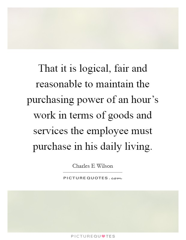 That it is logical, fair and reasonable to maintain the purchasing power of an hour's work in terms of goods and services the employee must purchase in his daily living. Picture Quote #1