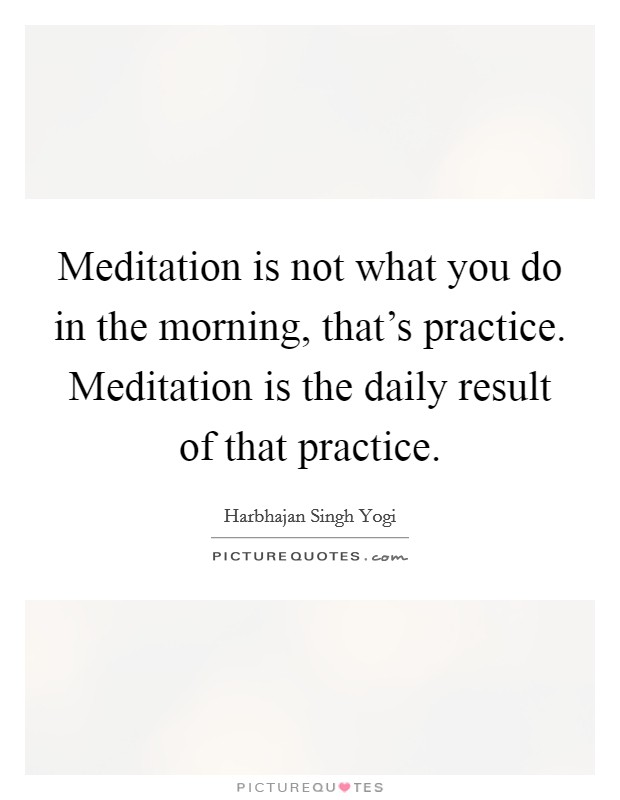 Meditation is not what you do in the morning, that's practice. Meditation is the daily result of that practice Picture Quote #1