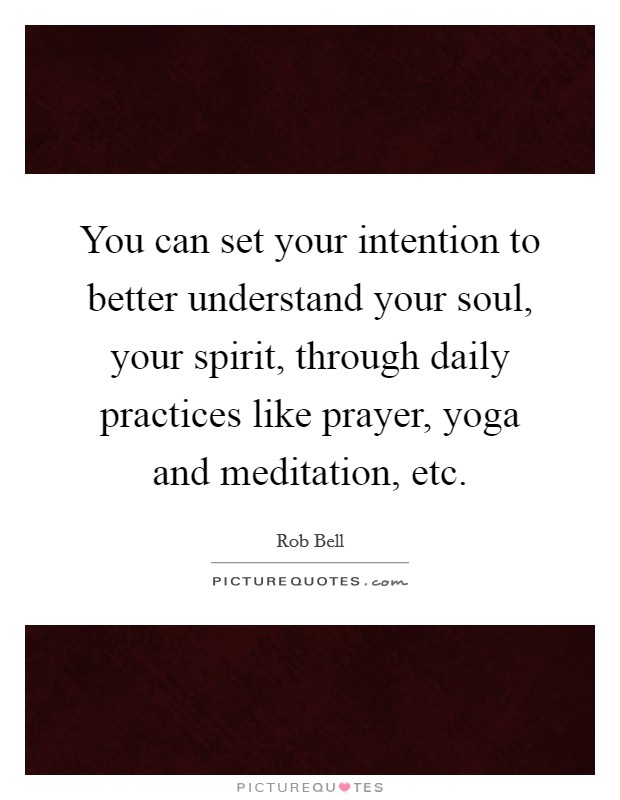 You can set your intention to better understand your soul, your spirit, through daily practices like prayer, yoga and meditation, etc Picture Quote #1