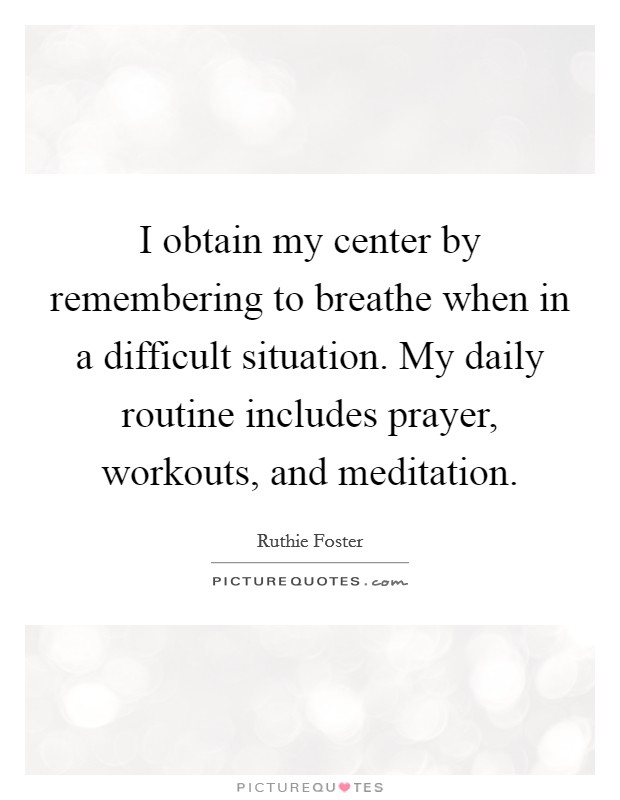 I obtain my center by remembering to breathe when in a difficult situation. My daily routine includes prayer, workouts, and meditation Picture Quote #1