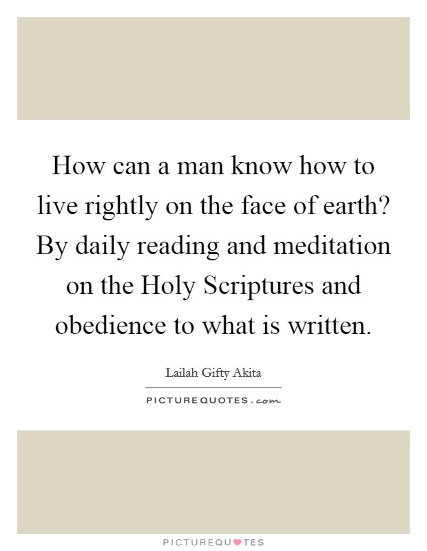 How can a man know how to live rightly on the face of earth? By daily reading and meditation on the Holy Scriptures and obedience to what is written Picture Quote #1