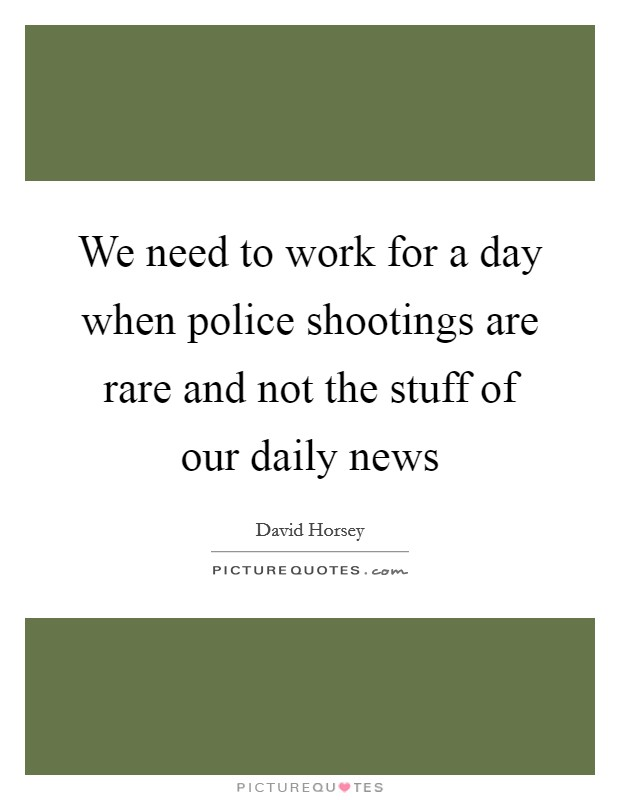 We need to work for a day when police shootings are rare and not the stuff of our daily news Picture Quote #1