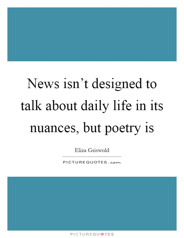 News isn't designed to talk about daily life in its nuances, but poetry is Picture Quote #1