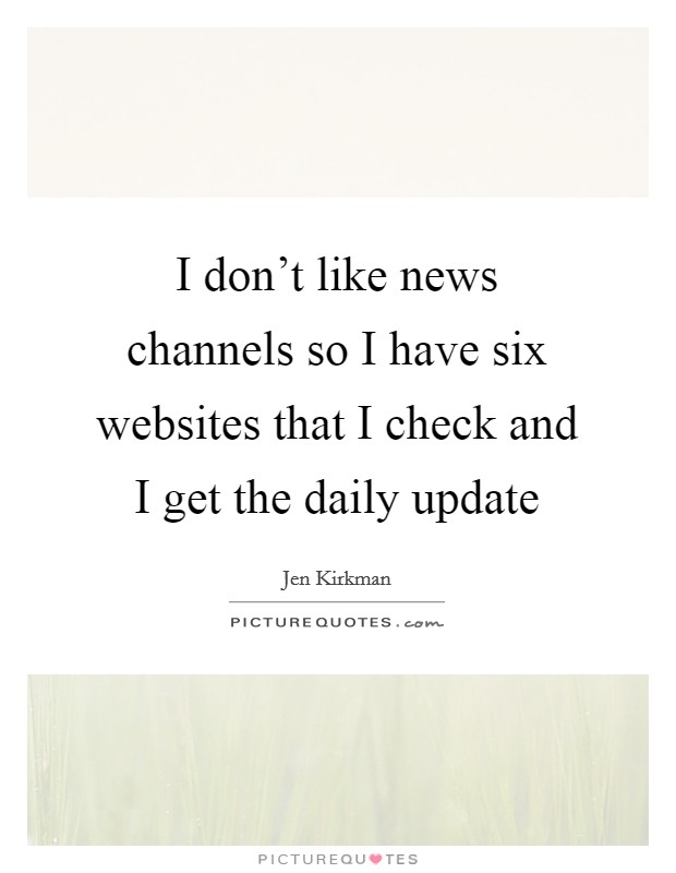 I don't like news channels so I have six websites that I check and I get the daily update Picture Quote #1