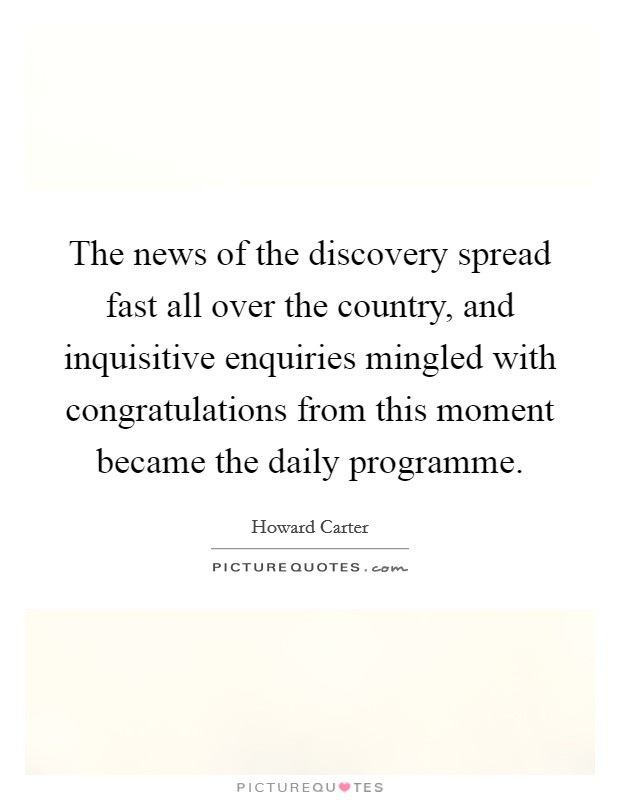 The news of the discovery spread fast all over the country, and inquisitive enquiries mingled with congratulations from this moment became the daily programme Picture Quote #1