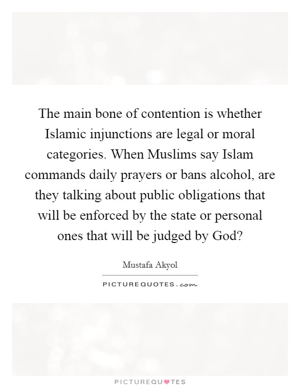 The main bone of contention is whether Islamic injunctions are legal or moral categories. When Muslims say Islam commands daily prayers or bans alcohol, are they talking about public obligations that will be enforced by the state or personal ones that will be judged by God? Picture Quote #1