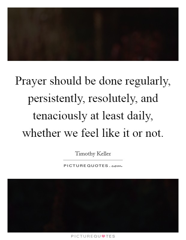 Prayer should be done regularly, persistently, resolutely, and tenaciously at least daily, whether we feel like it or not Picture Quote #1