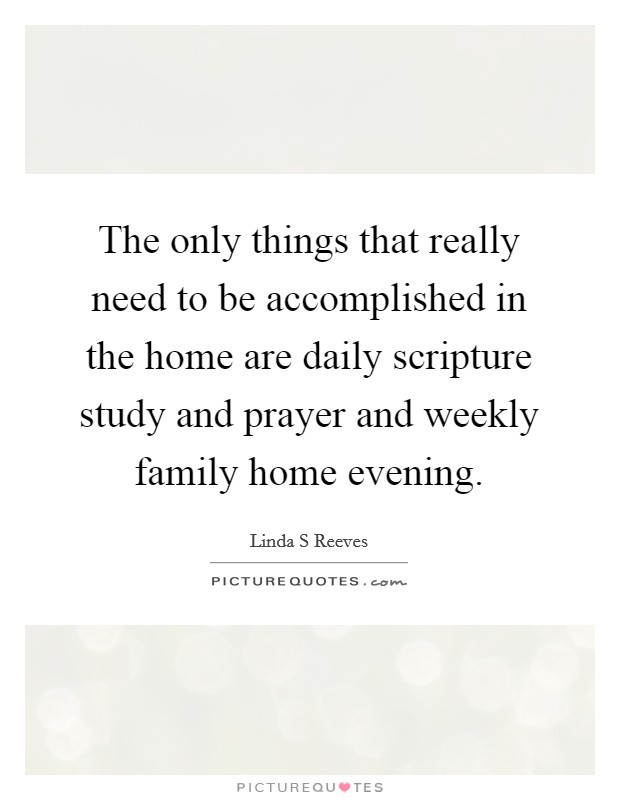 The only things that really need to be accomplished in the home are daily scripture study and prayer and weekly family home evening Picture Quote #1