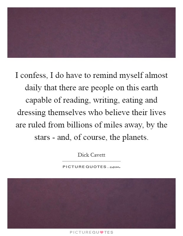 I confess, I do have to remind myself almost daily that there are people on this earth capable of reading, writing, eating and dressing themselves who believe their lives are ruled from billions of miles away, by the stars - and, of course, the planets Picture Quote #1
