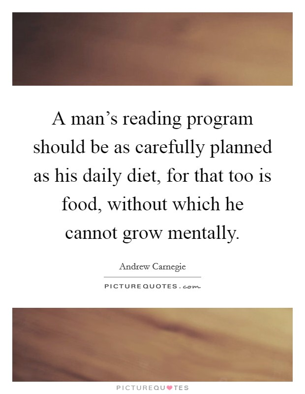 A man's reading program should be as carefully planned as his daily diet, for that too is food, without which he cannot grow mentally Picture Quote #1