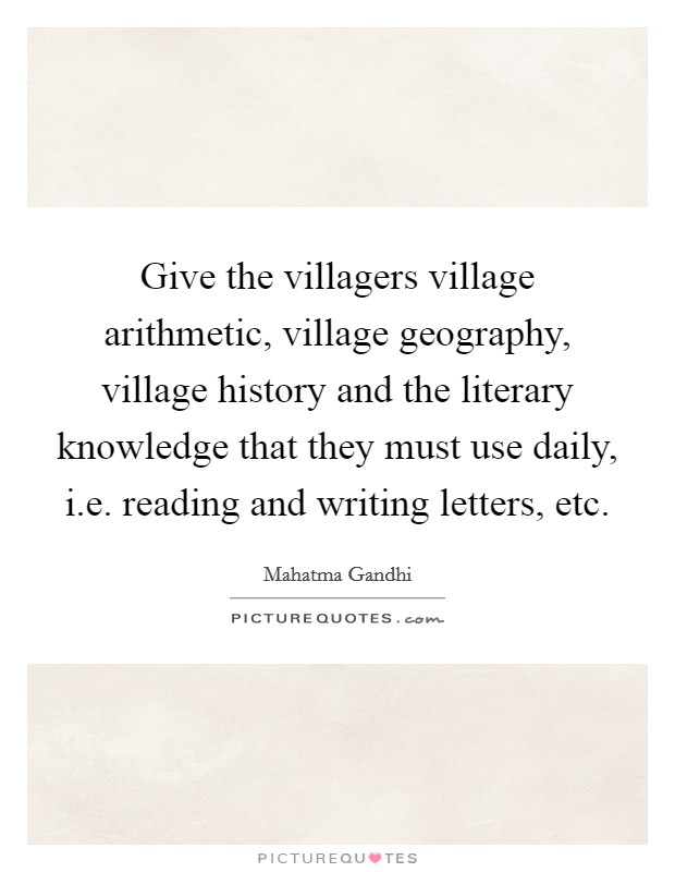 Give the villagers village arithmetic, village geography, village history and the literary knowledge that they must use daily, i.e. reading and writing letters, etc Picture Quote #1