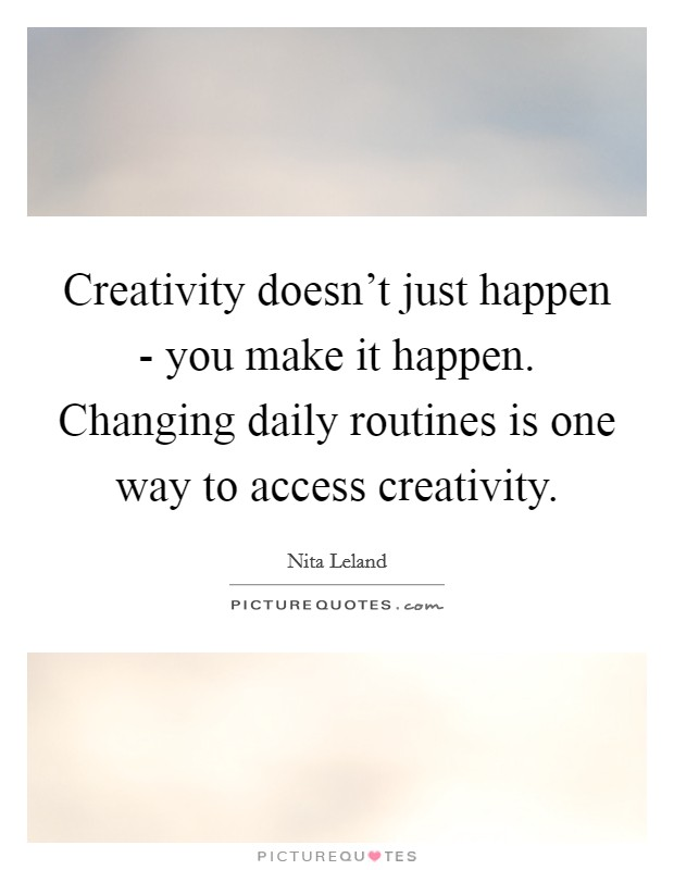Creativity doesn't just happen - you make it happen. Changing daily routines is one way to access creativity Picture Quote #1