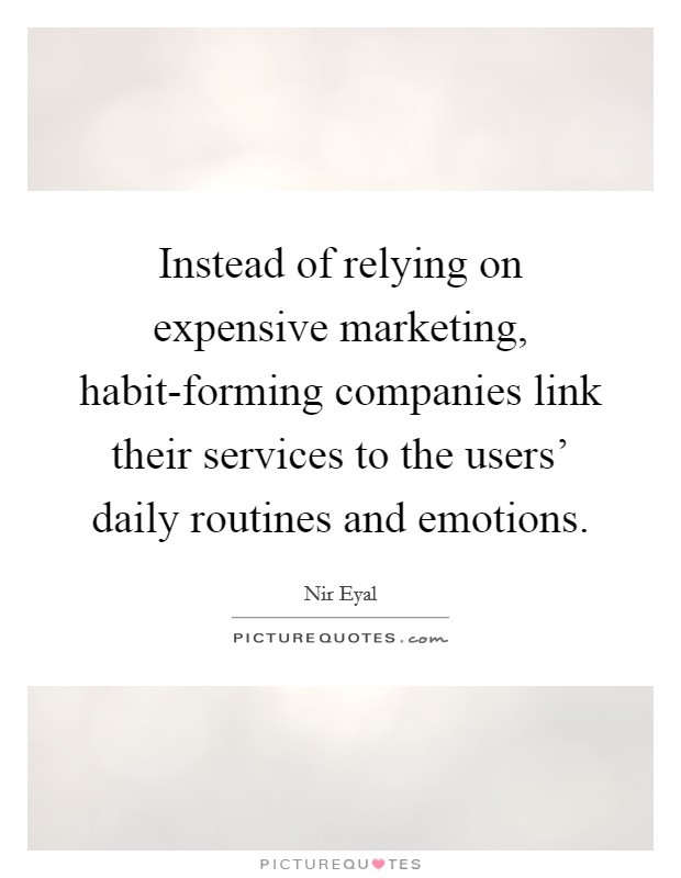 Instead of relying on expensive marketing, habit-forming companies link their services to the users' daily routines and emotions Picture Quote #1