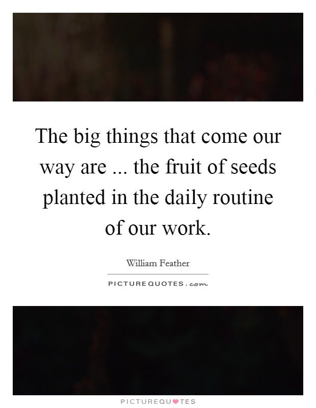 The big things that come our way are ... the fruit of seeds planted in the daily routine of our work Picture Quote #1
