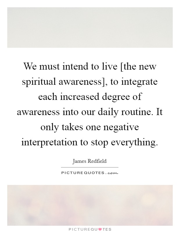 We must intend to live [the new spiritual awareness], to integrate each increased degree of awareness into our daily routine. It only takes one negative interpretation to stop everything Picture Quote #1