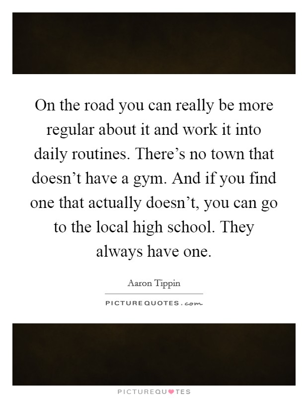 On the road you can really be more regular about it and work it into daily routines. There's no town that doesn't have a gym. And if you find one that actually doesn't, you can go to the local high school. They always have one Picture Quote #1