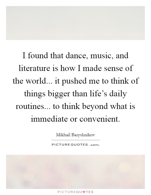 I found that dance, music, and literature is how I made sense of the world... it pushed me to think of things bigger than life's daily routines... to think beyond what is immediate or convenient Picture Quote #1